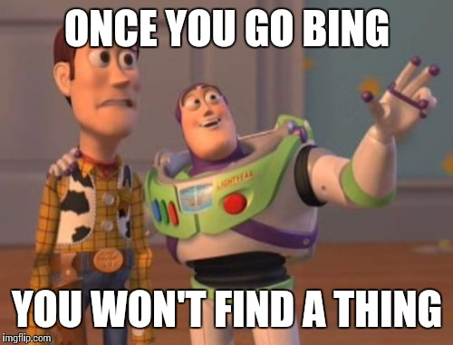 X, X Everywhere Meme | ONCE YOU GO BING YOU WON'T FIND A THING | image tagged in memes,x,x everywhere,x x everywhere | made w/ Imgflip meme maker