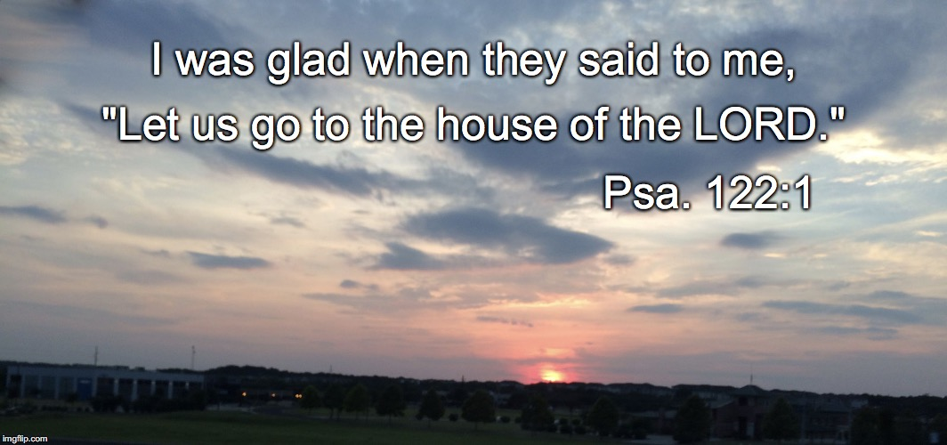 "I was glad when they said to me, ""Let us go to the house of the LORD."" Psa. 122:1 