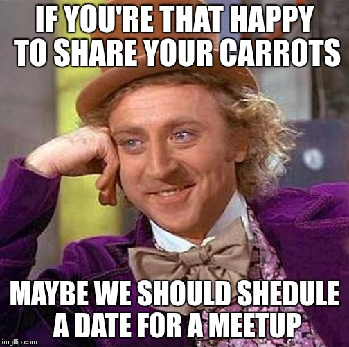 Creepy Condescending Wonka Meme | IF YOU'RE THAT HAPPY TO SHARE YOUR CARROTS MAYBE WE SHOULD SHEDULE A DATE FOR A MEETUP | image tagged in memes,creepy condescending wonka | made w/ Imgflip meme maker