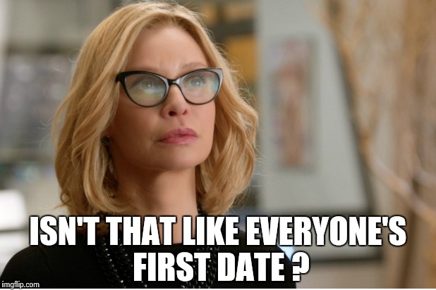 Callista Flockhart | ISN'T THAT LIKE EVERYONE'S FIRST DATE ? | image tagged in callista flockhart | made w/ Imgflip meme maker