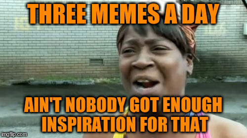 Aint Nobody Got Time For That Meme | THREE MEMES A DAY AIN'T NOBODY GOT ENOUGH INSPIRATION FOR THAT | image tagged in memes,aint nobody got time for that | made w/ Imgflip meme maker
