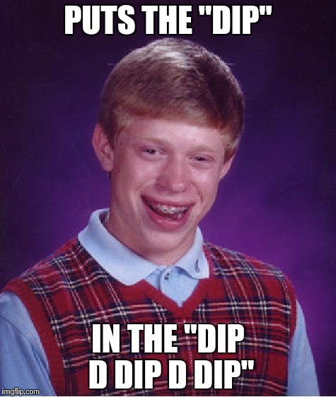 "Bad Luck Brian Meme | PUTS THE ""DIP"" IN THE ""DIP D DIP D DIP"" 