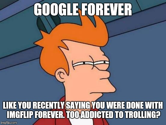 Futurama Fry Meme | GOOGLE FOREVER LIKE YOU RECENTLY SAYING YOU WERE DONE WITH IMGFLIP FOREVER. TOO ADDICTED TO TROLLING? | image tagged in memes,futurama fry | made w/ Imgflip meme maker