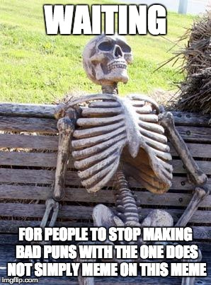 Waiting Skeleton Meme | WAITING FOR PEOPLE TO STOP MAKING BAD PUNS WITH THE ONE DOES NOT SIMPLY MEME ON THIS MEME | image tagged in memes,waiting skeleton | made w/ Imgflip meme maker