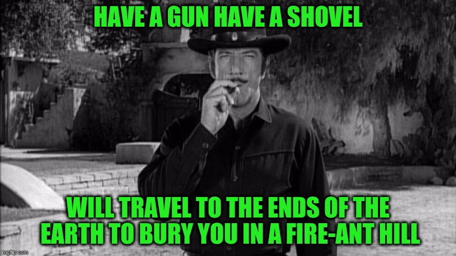 HAVE A GUN HAVE A SHOVEL WILL TRAVEL TO THE ENDS OF THE EARTH TO BURY YOU IN A FIRE-ANT HILL | made w/ Imgflip meme maker