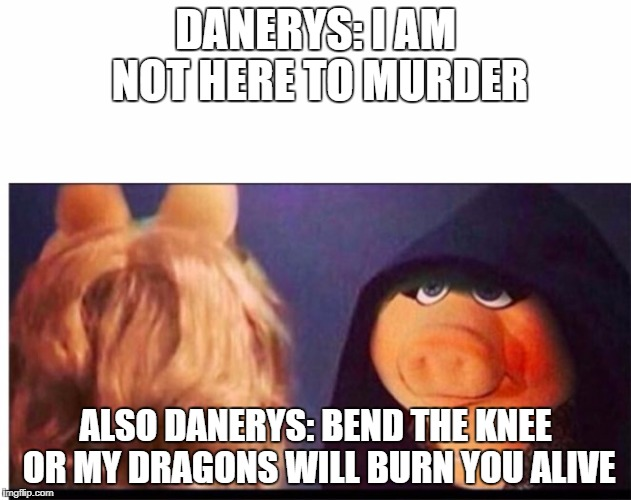 Dark Miss Piggy | DANERYS: I AM NOT HERE TO MURDER ALSO DANERYS: BEND THE KNEE OR MY DRAGONS WILL BURN YOU ALIVE | image tagged in dark miss piggy | made w/ Imgflip meme maker