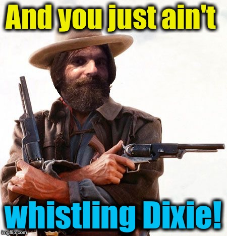 And you just ain't whistling Dixie! | made w/ Imgflip meme maker