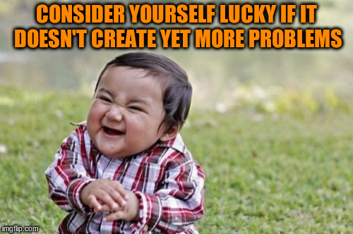 Evil Toddler Meme | CONSIDER YOURSELF LUCKY IF IT DOESN'T CREATE YET MORE PROBLEMS | image tagged in memes,evil toddler | made w/ Imgflip meme maker