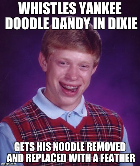 Bad Luck Brian Meme | WHISTLES YANKEE DOODLE DANDY IN DIXIE GETS HIS NOODLE REMOVED AND REPLACED WITH A FEATHER | image tagged in memes,bad luck brian | made w/ Imgflip meme maker
