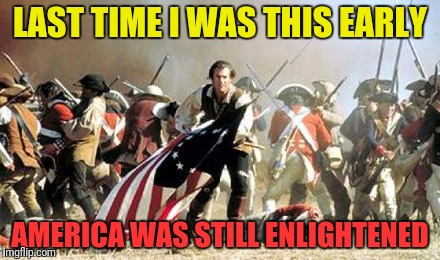 LAST TIME I WAS THIS EARLY AMERICA WAS STILL ENLIGHTENED | made w/ Imgflip meme maker