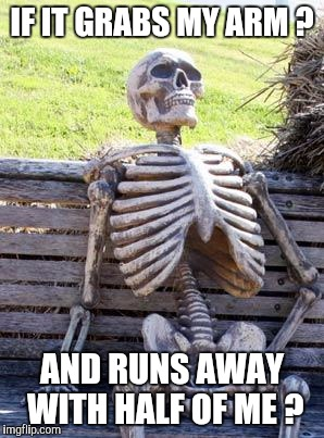 Waiting Skeleton Meme | IF IT GRABS MY ARM ? AND RUNS AWAY WITH HALF OF ME ? | image tagged in memes,waiting skeleton | made w/ Imgflip meme maker