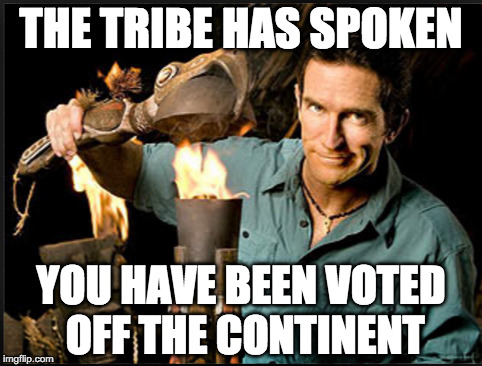 The tribe has spoken | THE TRIBE HAS SPOKEN YOU HAVE BEEN VOTED OFF THE CONTINENT | image tagged in the tribe has spoken | made w/ Imgflip meme maker