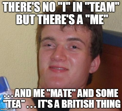 "That or Wonderland | THERE'S NO ""I"" IN ""TEAM"" BUT THERE'S A ""ME"" . . . AND ME ""MATE"" AND SOME ""TEA"" . . . IT'S A BRITISH THING 