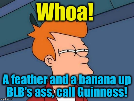Futurama Fry Meme | Whoa! A feather and a banana up BLB's ass, call Guinness! | image tagged in memes,futurama fry | made w/ Imgflip meme maker