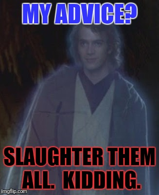 MY ADVICE? SLAUGHTER THEM ALL.  KIDDING. | made w/ Imgflip meme maker