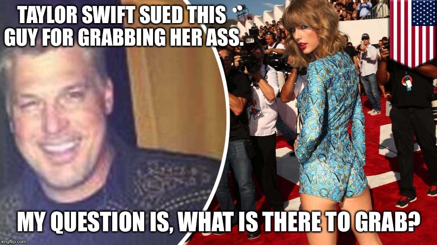 TAYLOR SWIFT SUED THIS GUY FOR GRABBING HER ASS. MY QUESTION IS, WHAT IS THERE TO GRAB? | image tagged in taylor swift | made w/ Imgflip meme maker