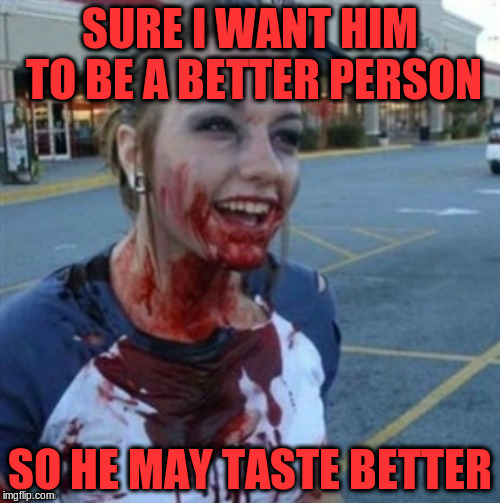 SURE I WANT HIM TO BE A BETTER PERSON SO HE MAY TASTE BETTER | made w/ Imgflip meme maker