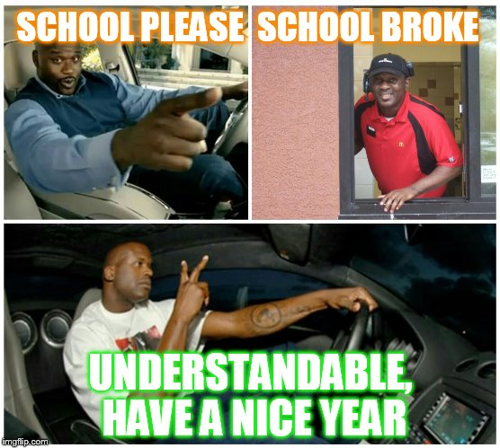food machine | SCHOOL PLEASE  SCHOOL BROKE UNDERSTANDABLE, HAVE A NICE YEAR | image tagged in food machine | made w/ Imgflip meme maker