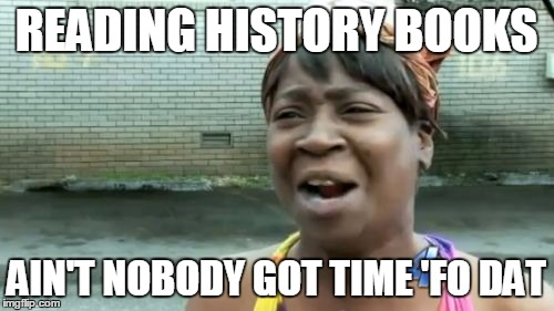 Aint Nobody Got Time For That Meme | READING HISTORY BOOKS AIN'T NOBODY GOT TIME 'FO DAT | image tagged in memes,aint nobody got time for that | made w/ Imgflip meme maker