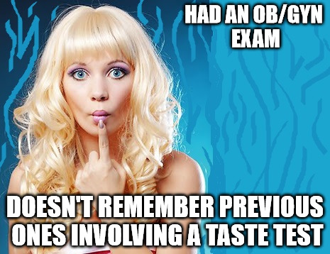 Must be something new | HAD AN OB/GYN EXAM DOESN'T REMEMBER PREVIOUS ONES INVOLVING A TASTE TEST | image tagged in ditzy blonde,ob/gyn,exam,taste test | made w/ Imgflip meme maker