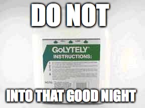 golytely | DO NOT INTO THAT GOOD NIGHT | image tagged in dylan thomas,golytely,pharmacy | made w/ Imgflip meme maker