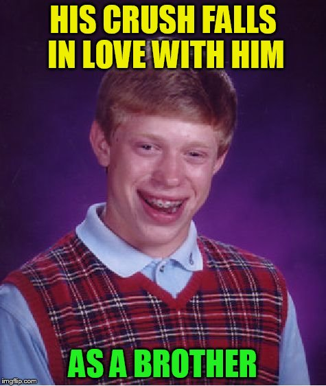 Bad Luck Brian Meme | HIS CRUSH FALLS IN LOVE WITH HIM AS A BROTHER | image tagged in memes,bad luck brian | made w/ Imgflip meme maker