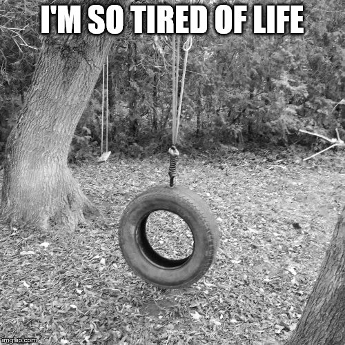 I'M SO TIRED OF LIFE | made w/ Imgflip meme maker