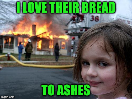 Disaster Girl Meme | I LOVE THEIR BREAD TO ASHES | image tagged in memes,disaster girl | made w/ Imgflip meme maker