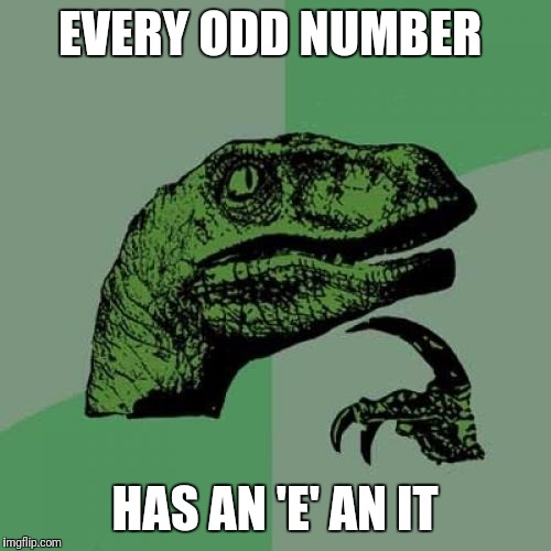 Philosoraptor Meme | EVERY ODD NUMBER HAS AN 'E' AN IT | image tagged in memes,philosoraptor | made w/ Imgflip meme maker