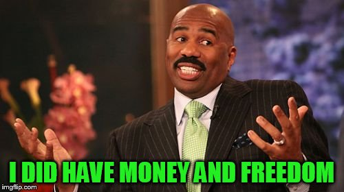 Steve Harvey Meme | I DID HAVE MONEY AND FREEDOM | image tagged in memes,steve harvey | made w/ Imgflip meme maker