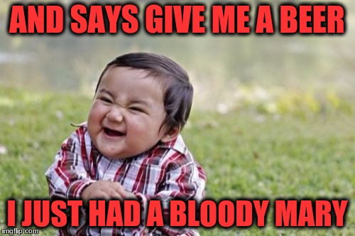 Evil Toddler Meme | AND SAYS GIVE ME A BEER I JUST HAD A BLOODY MARY | image tagged in memes,evil toddler | made w/ Imgflip meme maker