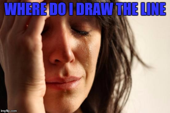 First World Problems Meme | WHERE DO I DRAW THE LINE | image tagged in memes,first world problems | made w/ Imgflip meme maker