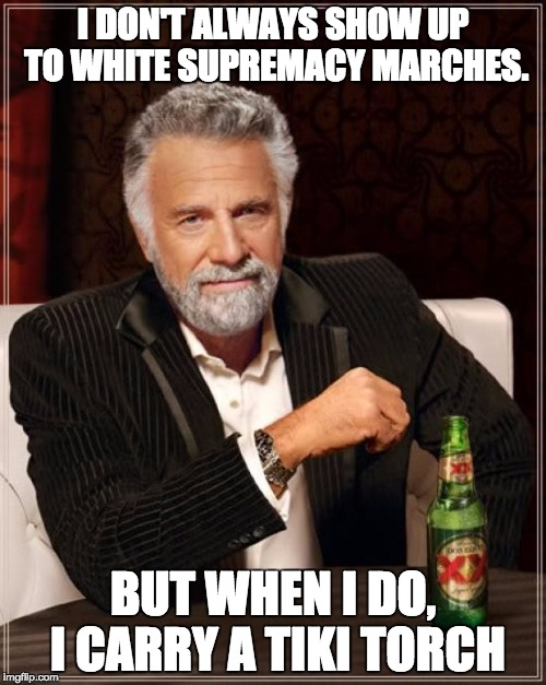The Most Interesting Man In The World Meme | I DON'T ALWAYS SHOW UP TO WHITE SUPREMACY MARCHES. BUT WHEN I DO, I CARRY A TIKI TORCH | image tagged in memes,the most interesting man in the world | made w/ Imgflip meme maker