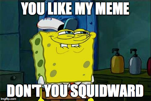 Dont You Squidward Meme | YOU LIKE MY MEME DON'T YOU SQUIDWARD | image tagged in memes,dont you squidward | made w/ Imgflip meme maker
