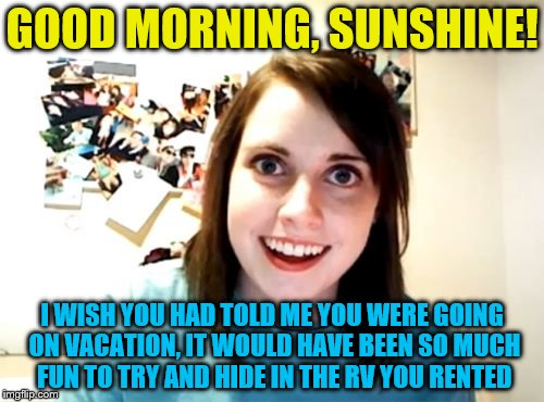 Overly Attached Girlfriend Meme | GOOD MORNING, SUNSHINE! I WISH YOU HAD TOLD ME YOU WERE GOING ON VACATION, IT WOULD HAVE BEEN SO MUCH FUN TO TRY AND HIDE IN THE RV YOU RENT | image tagged in memes,overly attached girlfriend | made w/ Imgflip meme maker