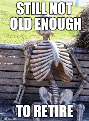 Saving for retirement takes forever | STILL NOT OLD ENOUGH TO RETIRE | image tagged in memes,waiting skeleton,retirement,money | made w/ Imgflip meme maker