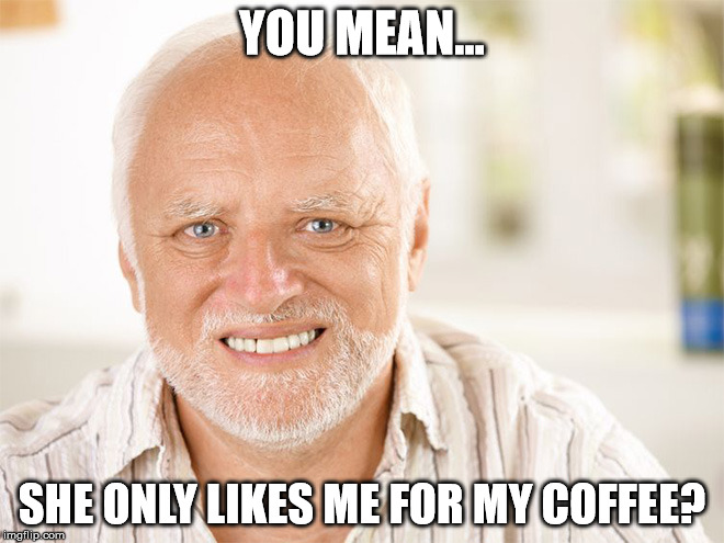 YOU MEAN... SHE ONLY LIKES ME FOR MY COFFEE? | made w/ Imgflip meme maker