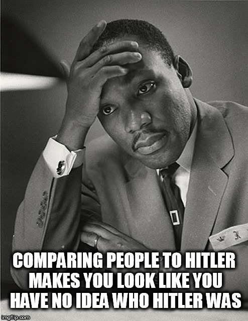 Historic Facepalms | COMPARING PEOPLE TO HITLER MAKES YOU LOOK LIKE YOU HAVE NO IDEA WHO HITLER WAS | image tagged in martin luther king jr facepalm,antifa,socialism,communism,trump | made w/ Imgflip meme maker