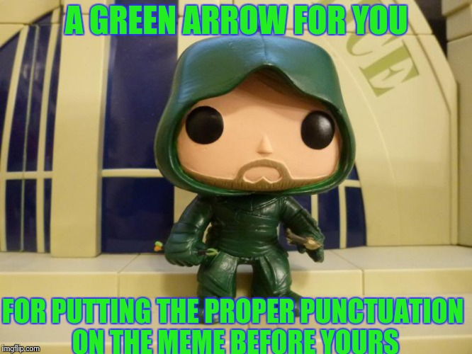 A GREEN ARROW FOR YOU FOR PUTTING THE PROPER PUNCTUATION ON THE MEME BEFORE YOURS | image tagged in bobblehead green arrow | made w/ Imgflip meme maker