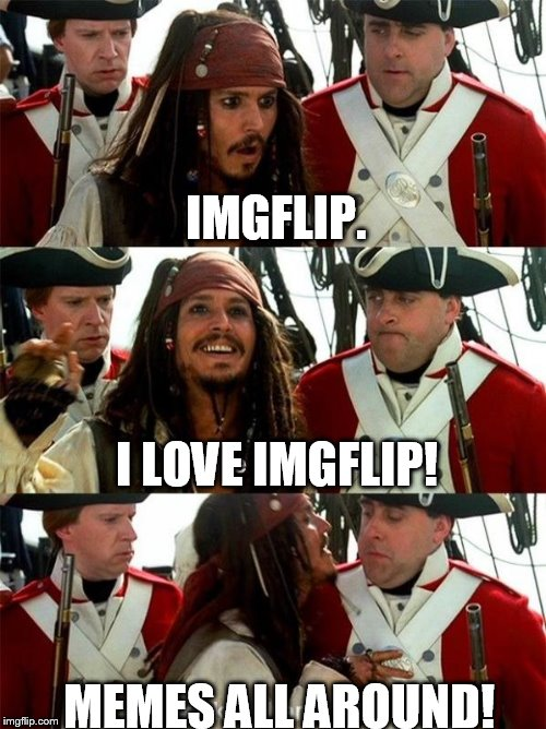 IMGFLIP. MEMES ALL AROUND! I LOVE IMGFLIP! | image tagged in pirates of the carribean,imgflip,jack sparrow | made w/ Imgflip meme maker