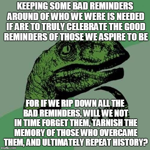 Making The Case For History | KEEPING SOME BAD REMINDERS AROUND OF WHO WE WERE IS NEEDED IF ARE TO TRULY CELEBRATE THE GOOD REMINDERS OF THOSE WE ASPIRE TO BE FOR IF WE R | image tagged in memes,philosoraptor | made w/ Imgflip meme maker