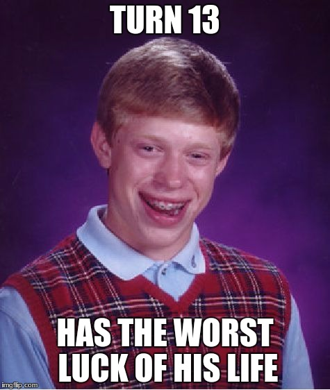 Bad Luck Brian Meme | TURN 13 HAS THE WORST LUCK OF HIS LIFE | image tagged in memes,bad luck brian | made w/ Imgflip meme maker