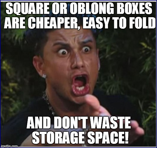 SQUARE OR OBLONG BOXES ARE CHEAPER, EASY TO FOLD AND DON'T WASTE STORAGE SPACE! | made w/ Imgflip meme maker