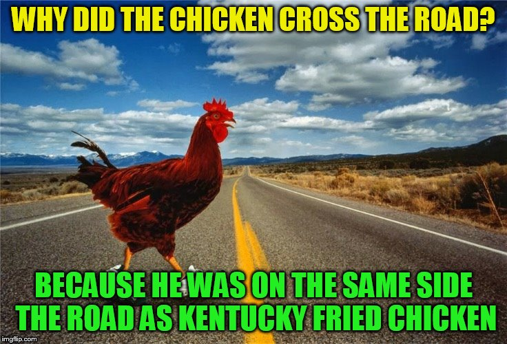 WHY DID THE CHICKEN CROSS THE ROAD? BECAUSE HE WAS ON THE SAME SIDE THE ROAD AS KENTUCKY FRIED CHICKEN | made w/ Imgflip meme maker