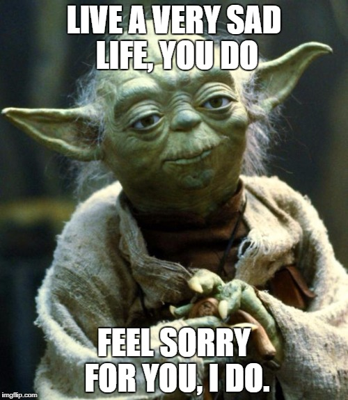 Star Wars Yoda Meme | LIVE A VERY SAD LIFE, YOU DO FEEL SORRY FOR YOU, I DO. | image tagged in memes,star wars yoda | made w/ Imgflip meme maker
