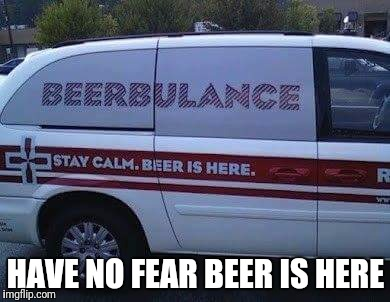 Ran across this today. | HAVE NO FEAR BEER IS HERE | image tagged in beer,funny,memes,ambulance | made w/ Imgflip meme maker