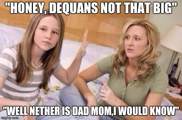 """HONEY, DEQUANS NOT THAT BIG"" ""WELL NETHER IS DAD MOM,I WOULD KNOW"" 
