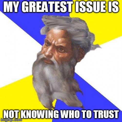 Advice God | MY GREATEST ISSUE IS NOT KNOWING WHO TO TRUST | image tagged in memes,advice god | made w/ Imgflip meme maker