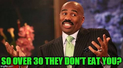 Steve Harvey Meme | SO OVER 30 THEY DON'T EAT YOU? | image tagged in memes,steve harvey | made w/ Imgflip meme maker