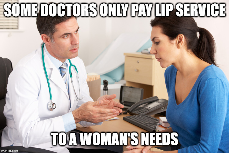 SOME DOCTORS ONLY PAY LIP SERVICE TO A WOMAN'S NEEDS | made w/ Imgflip meme maker